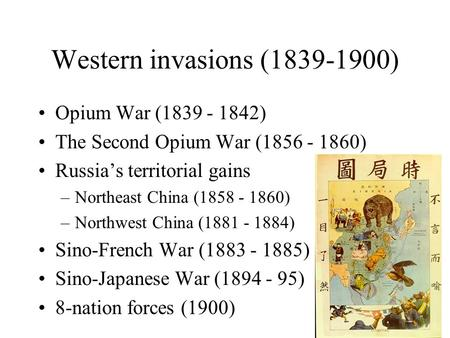 Western invasions (1839-1900) Opium War (1839 - 1842) The Second Opium War (1856 - 1860) Russia's territorial gains –Northeast China (1858 - 1860) –Northwest.