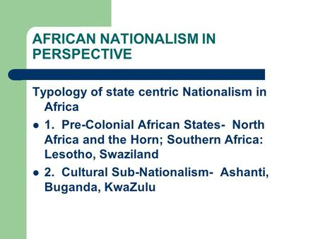 AFRICAN NATIONALISM IN PERSPECTIVE Typology of state centric Nationalism in Africa 1. Pre-Colonial African States- North Africa and the Horn; Southern.