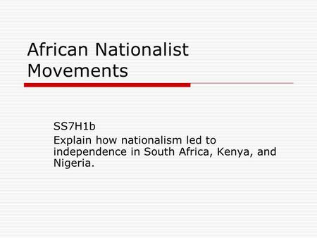 African Nationalist Movements SS7H1b Explain how nationalism led to independence in South Africa, Kenya, and Nigeria.