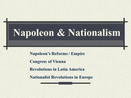 Napoleon & Nationalism Napoleon's Reforms / Empire Congress of Vienna Revolutions in Latin America Nationalist Revolutions in Europe.
