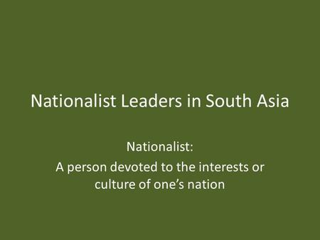 Nationalist Leaders in South Asia Nationalist: A person devoted to the interests or culture of one's nation.