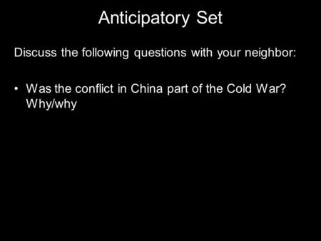 Anticipatory Set Discuss the following questions with your neighbor: Was the conflict in China part of the Cold War? Why/why.
