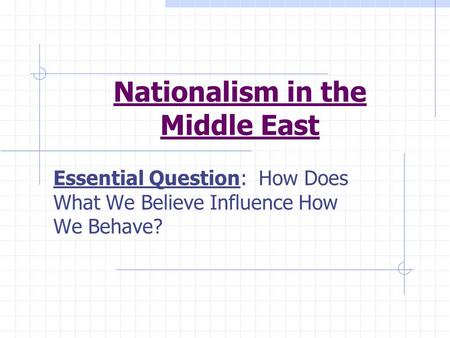 Nationalism in the Middle East Essential Question: How Does What We Believe Influence How We Behave?