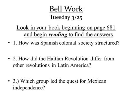 Bell Work Tuesday 3/25 Look in your book beginning on page 681 and begin reading to find the answers 1. How was Spanish colonial society structured? 2.
