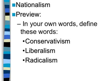 Nationalism Nationalism Preview Preview: – In your own words, define these words: ConservativismConservativism LiberalismLiberalism RadicalismRadicalism.