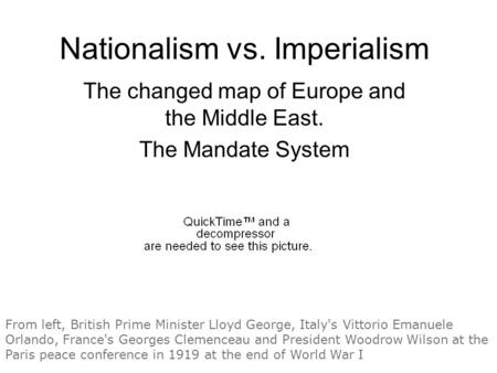 Nationalism vs. Imperialism The changed map of Europe and the Middle East. The Mandate System From left, British Prime Minister Lloyd George, Italy's Vittorio.
