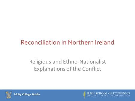Trinity College Dublin Reconciliation in Northern Ireland Religious and Ethno-Nationalist Explanations of the Conflict.