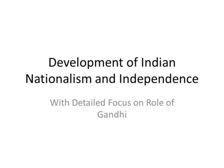 Development of Indian Nationalism and Independence With Detailed Focus on Role of Gandhi.