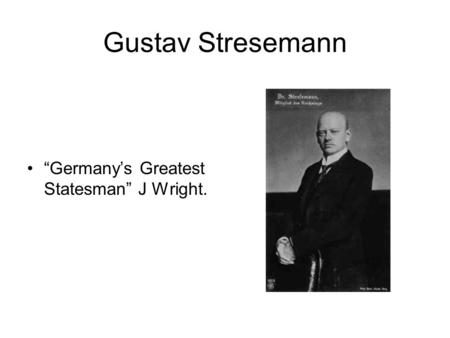"Gustav Stresemann ""Germany's Greatest Statesman"" J Wright."