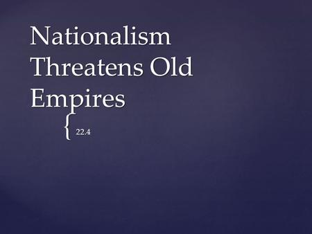 { Nationalism Threatens Old Empires 22.4.  In 1800, the Hapsburgs ruled over a multinational empire and were the oldest ruling family in Europe.  Emperor.