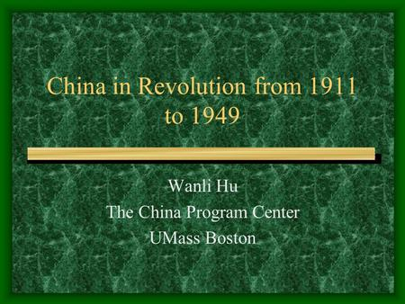 China in Revolution from 1911 to 1949 Wanli Hu The China Program Center UMass Boston.
