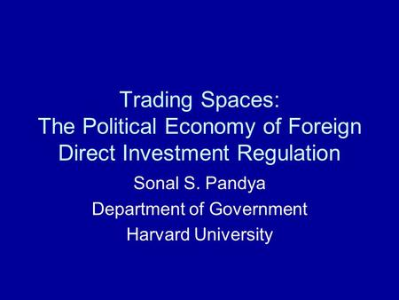 Trading Spaces: The Political Economy of Foreign Direct Investment Regulation Sonal S. Pandya Department of Government Harvard University.