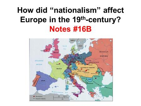 "How did ""nationalism"" affect Europe in the 19 th -century? Notes #16B."