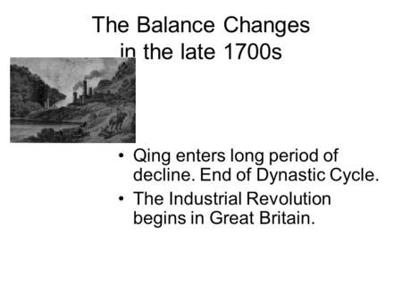 The Balance Changes in the late 1700s Qing enters long period of decline. End of Dynastic Cycle. The Industrial Revolution begins in Great Britain.