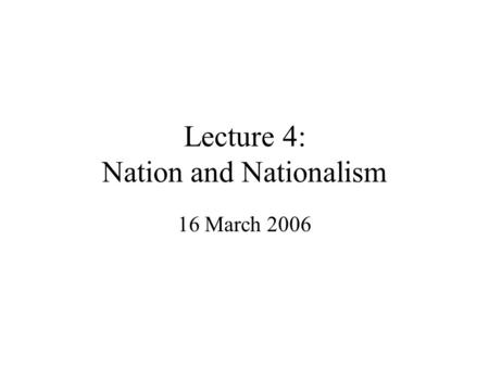 Lecture 4: Nation and Nationalism 16 March 2006. Nation Latin origin, natio from nasci: to be born, conveying idea of common blood ties (yet the Romans.