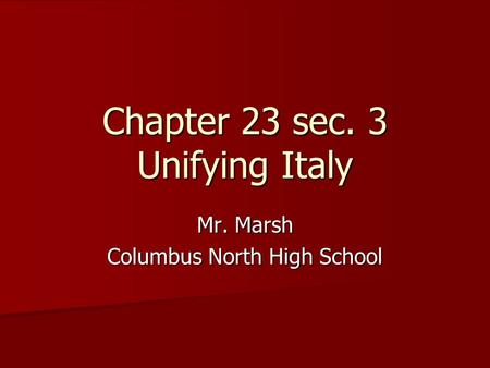 Chapter 23 sec. 3 Unifying Italy Mr. Marsh Columbus North High School.