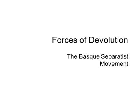 Forces of Devolution The Basque Separatist Movement.