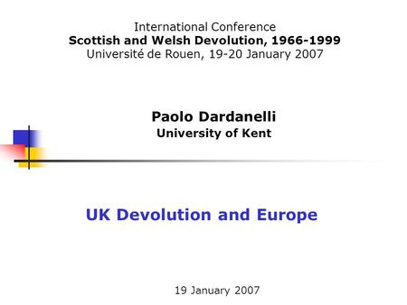 19 January 2007 Paolo Dardanelli University of Kent UK Devolution and Europe International Conference Scottish and Welsh Devolution, 1966-1999 Université.