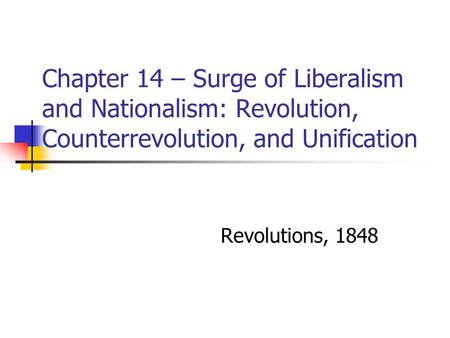 Chapter 14 – Surge of Liberalism and Nationalism: Revolution, Counterrevolution, and Unification Revolutions, 1848.