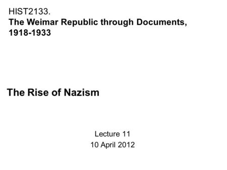 The Rise of Nazism Lecture 11 10 April 2012 HIST2133. The Weimar Republic through Documents, 1918-1933.