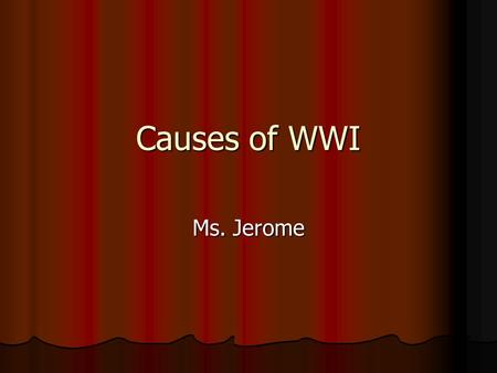 Causes of WWI Ms. Jerome. Who? Central Powers: Austria-Hungary and Germany Central Powers: Austria-Hungary and Germany Allies: France, Great Britain.