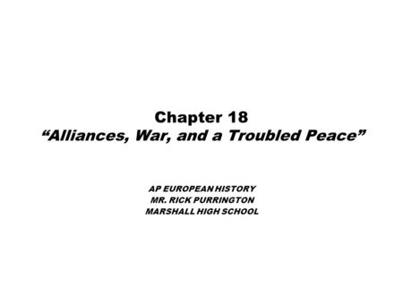"Chapter 18 ""Alliances, War, and a Troubled Peace"" AP EUROPEAN HISTORY MR. RICK PURRINGTON MARSHALL HIGH SCHOOL."