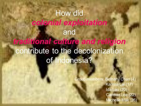 How did colonial exploitation and traditional culture and religion contribute to the decolonization of Indonesia? Group members: Bethany Chan (4)‏ Karena.