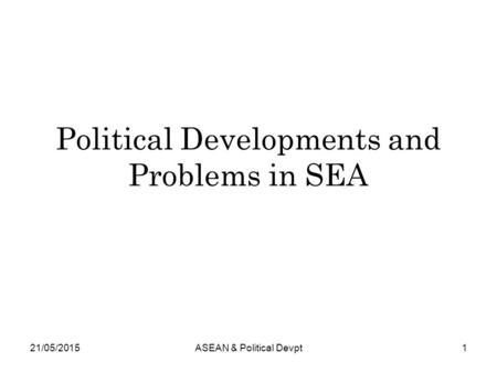 Political Developments and Problems in SEA 21/05/20151ASEAN & Political Devpt.