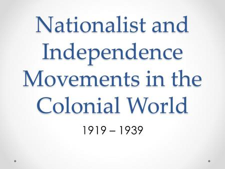 Nationalist and Independence Movements in the Colonial World 1919 – 1939.