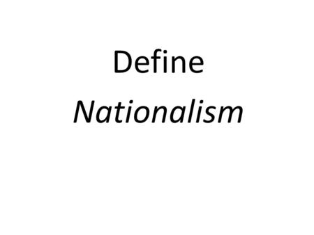 "Define Nationalism. ""strong belief in one's country"""