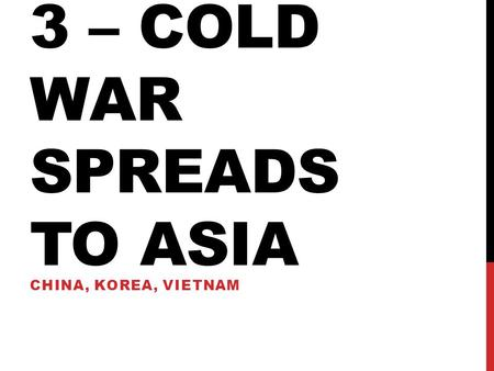 3 – cold war spreads to Asia