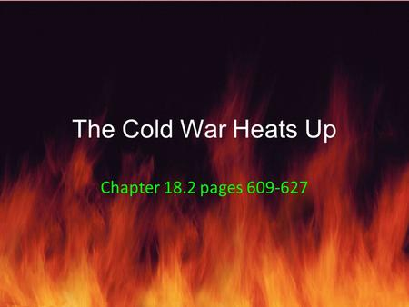 The Cold War Heats Up Chapter 18.2 pages 609-627.