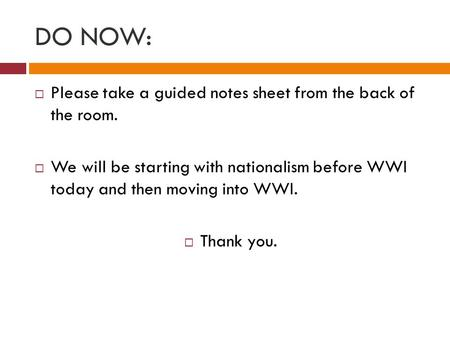 DO NOW:  Please take a guided notes sheet from the back of the room.  We will be starting with nationalism before WWI today and then moving into WWI.