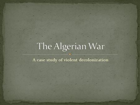 A case study of violent decolonization. 1954-1962 War between Algeria and France resulting in Algerian independence Extremely violent: perhaps 300,000.
