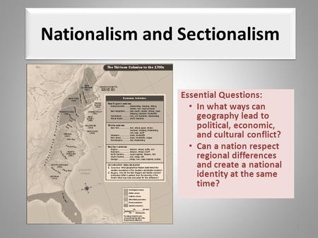 Nationalism and Sectionalism Essential Questions: In what ways can geography lead to political, economic, and cultural conflict? Can a nation respect regional.