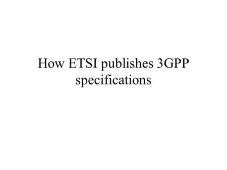 How ETSI publishes 3GPP specifications. 15 October 2000JMM2 A 3GPP specification is based on the standard template (available from