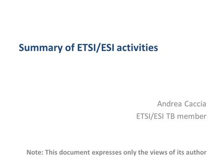 Summary of ETSI/ESI activities Andrea Caccia ETSI/ESI TB member Note: This document expresses only the views of its author.