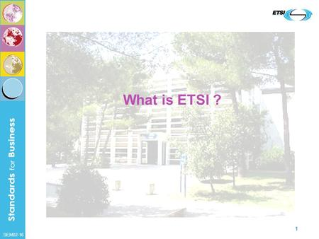 SEM02-16 1 What is ETSI ?. SEM02-16 2 ETSI ? We are the… European Telecommunications Standards Institute.