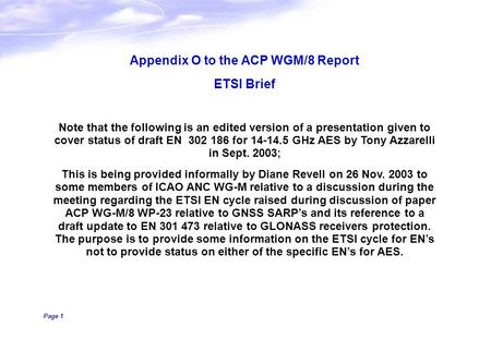 Page 1 Appendix O to the ACP WGM/8 Report ETSI Brief Note that the following is an edited version of a presentation given to cover status of draft EN 302.
