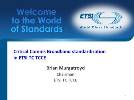 1 Critical Comms Broadband standardization in ETSI TC TCCE Brian Murgatroyd Chairman ETSI TC TCCE.