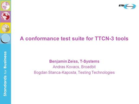 A conformance test suite for TTCN-3 tools Benjamin Zeiss, T-Systems Andras Kovacs, Broadbit Bogdan Stanca-Kaposta, Testing Technologies.