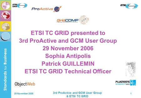 29 November 2006 3rd ProActive and GCM User Group & ETSI TC GRID 1 ETSI TC GRID presented to 3rd ProActive and GCM User Group 29 November 2006 Sophia Antipolis.