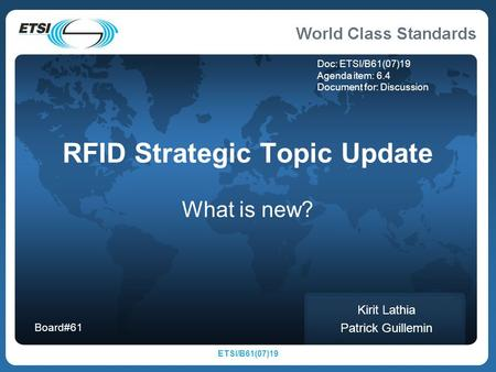 ETSI/B61(07)19 RFID Strategic Topic Update What is new? Kirit Lathia Patrick Guillemin Board#61 Doc: ETSI/B61(07)19 Agenda item: 6.4 Document for: Discussion.