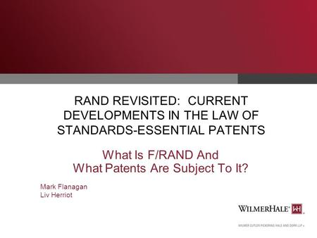 RAND REVISITED: CURRENT DEVELOPMENTS IN THE LAW OF STANDARDS-ESSENTIAL PATENTS What Is F/RAND And What Patents Are Subject To It? Mark Flanagan Liv Herriot.