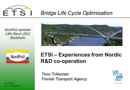 Bridge Life Cycle Optimisation ETSI – Experiences from Nordic R&D co-operation Timo Tirkkonen Finnish Transport Agency 14.3.2012 Timo Tirkkonen NordFoU-seminar.