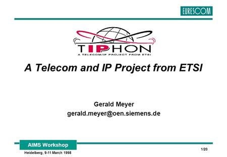 AIMS Workshop Heidelberg, 9-11 March 1998 1/20 A Telecom and IP Project from ETSI Gerald Meyer