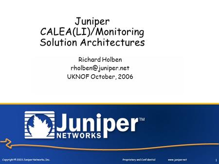 Copyright © 2003 Juniper Networks, Inc. Proprietary and Confidentialwww.juniper.net 1 Juniper CALEA(LI)/Monitoring Solution Architectures Richard Holben.