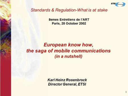 1 European know how, the saga of mobile communications (in a nutshell) Standards & Regulation-What is at stake 8emes Entretiens de l'ART Paris, 28 October.