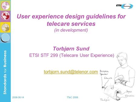 2006-06-14TTeC 2006 User experience design guidelines for telecare services (in development) Torbjørn Sund ETSI STF 299 (Telecare User Experience)