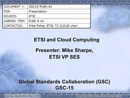 DOCUMENT #:GSC15-PLEN-61 FOR:Presentation SOURCE:ETSI AGENDA ITEM:PLEN 6.14 CONTACT(S):Mike Fisher, ETSI TC CLOUD chair ETSI and Cloud Computing Presenter:
